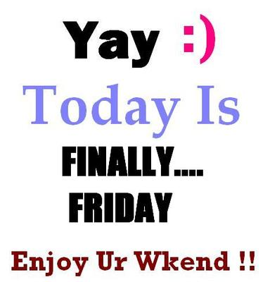 finally friday enjoy your weekend