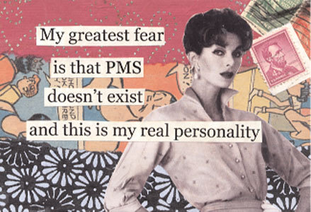 my greatest fear is that pms doesn't exist and this is my real personality