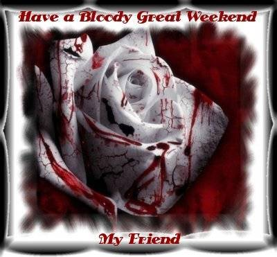 Have a Bloody Great Weekend My Friend