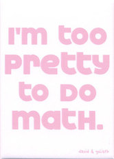 i'm too pretty to do math