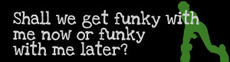 shall we get funky with me now or later