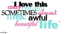 i love this crazy tragic sometimes almost magic awful beautiful life