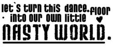 lets turn this dance floor into our own little nasty world