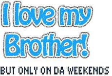 i love my brother but only on da weekend