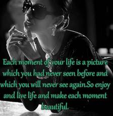 enjoy and live life and make each moment beautiful
