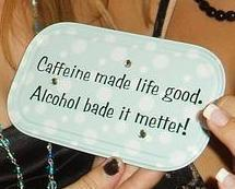 caffeine made life good alcohol made it better