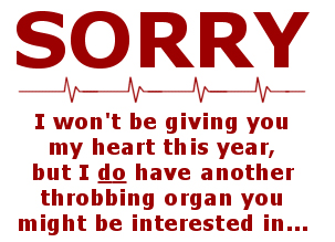 sorry i won't be giving you my heart this year but i do have another throbbing organ you might be in