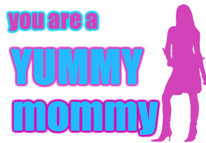you are a yummy mommy