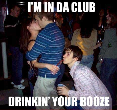 i'm in the club drinking your booze