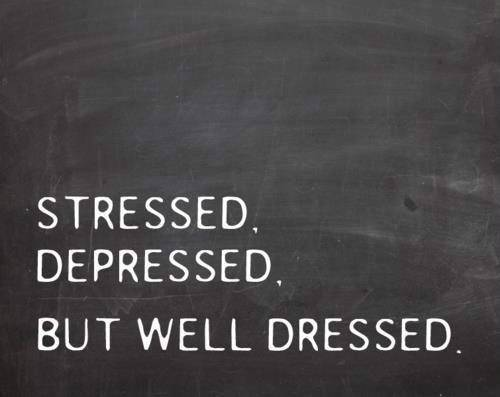 Stressed, Depressed but well dressed