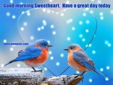 Good morning Sweetheart.  Have a great day today