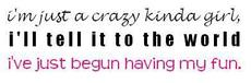 i'm just a crazy kinda girl i'll tell it to the world i've just begun having my fun
