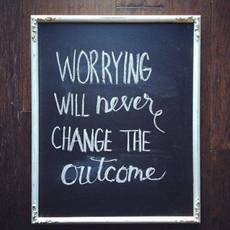 Worrying will never change the outcome